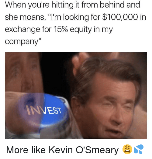 "Hitting It From Behind: When you're hitting it from behind and  she moans, ""I'm looking for $100,000 in  exchange for 15% equity in my  company'  NEST <p>More like Kevin O'Smeary 😩💦</p>"
