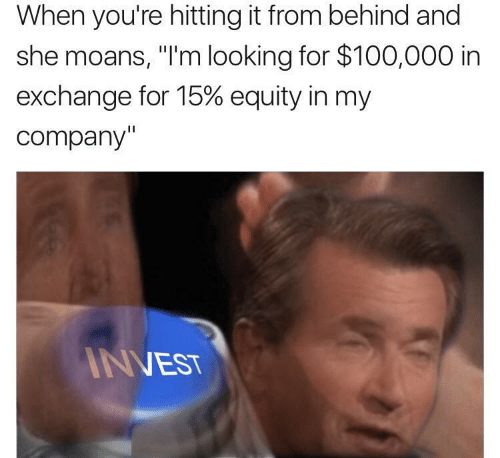 "Hitting It From Behind: When you're hitting it from behind and  she moans, ""I'm looking for $100,000 in  exchange for 15% equity in my  company'  NEST"