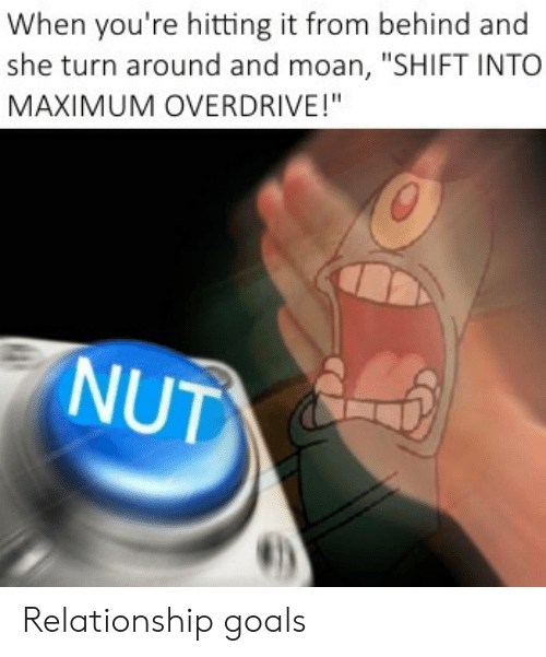 "Hitting It From Behind: When you're hitting it from behind and  she turn around and moan, ""SHIFT INTO  MAXIMUM OVERDRIVE!""  NUT Relationship goals"