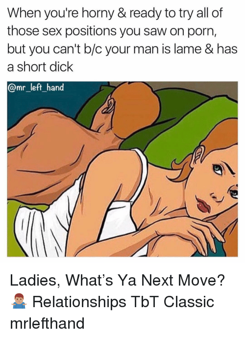 Horny, Relationships, and Saw: When you're horny & ready to try all of  those sex positions you saw on porn,  but you can't b/c your man is lame & has  a short dick  @mr_left hand Ladies, What's Ya Next Move? 🤷🏽♂️ Relationships TbT Classic mrlefthand