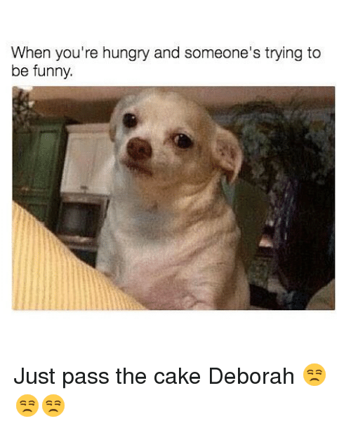 Funny, Hungry, and Memes: When you're hungry and someone's trying to  be funny. Just pass the cake Deborah 😒😒😒