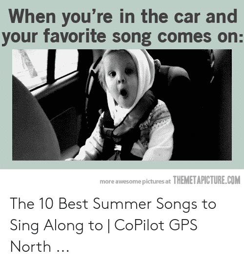 Best Meme Songs: When you're in the car and  your favorite song comes on:  more awesome pictures at THEMETAPICTURE.COM The 10 Best Summer Songs to Sing Along to | CoPilot GPS North ...