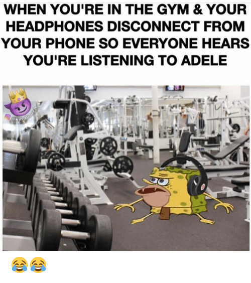Adele, Gym, and Phone: WHEN YOU'RE IN THE GYM & YOUR  HEADPHONES DISCONNECT FROM  YOUR PHONE SO EVERYONE HEARS  YOU'RE LISTENING TO ADELE  Cakingboreh 😂😂