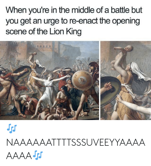 The Lion King, Lion, and Lion King: When you're in the middle of a battle but  you get an urge to re-enact the opening  scene of the Lion King 🎶NAAAAAATTTTSSSUVEEYYAAAAAAAA🎶