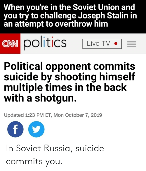 Politics, Live, and Russia: When you're in the Soviet Union and  you try to challenge Joseph Stalin in  an attempt to overthrow him  CAN politics  Live TV  Political opponent commits  suicide by shooting himself  multiple times in the back  with a shotgun  Updated 1:23 PM ET, Mon October 7, 2019  f In Soviet Russia, suicide commits you.