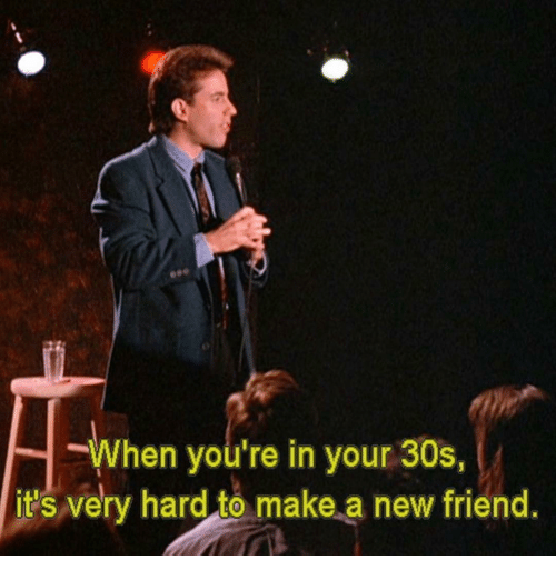 new friend: When you're in your 30s,  it's very hard to make a new friend.