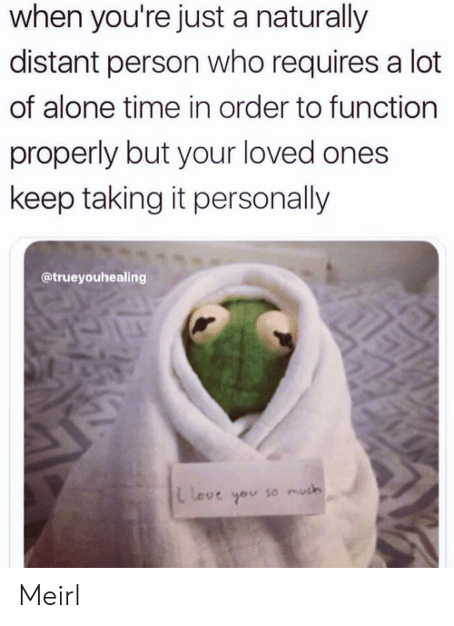 Properly: when you're just a naturally  distant person who requires a lot  of alone time in order to function  properly but your loved ones  keep taking it personally  @trueyouhealing  L Love  so much Meirl