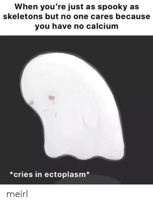 calcium: When you're just as spooky  skeletons but no one cares because  you have no calcium  *cries in ectoplasm* meirl