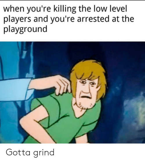 Level, Youre, and Grind: when you're killing the low level  players and you're arrested at the  playground Gotta grind