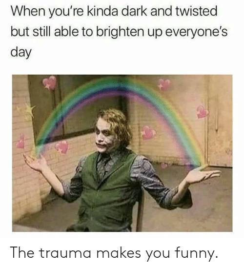 Dank, Funny, and 🤖: When you're kinda dark and twisted  but still able to brighten up everyone's  day The trauma makes you funny.