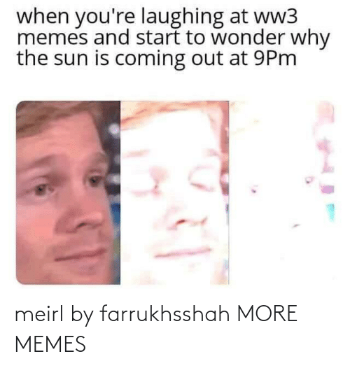 the sun: when you're laughing at ww3  memes and start to wonder why  the sun is coming out at 9Pm meirl by farrukhsshah MORE MEMES