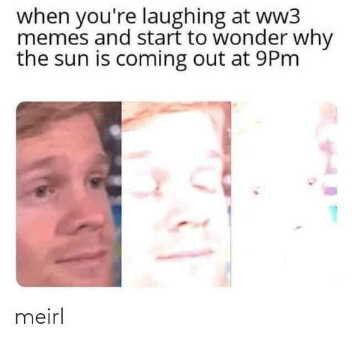 the sun: when you're laughing at ww3  memes and start to wonder why  the sun is coming out at 9Pm meirl