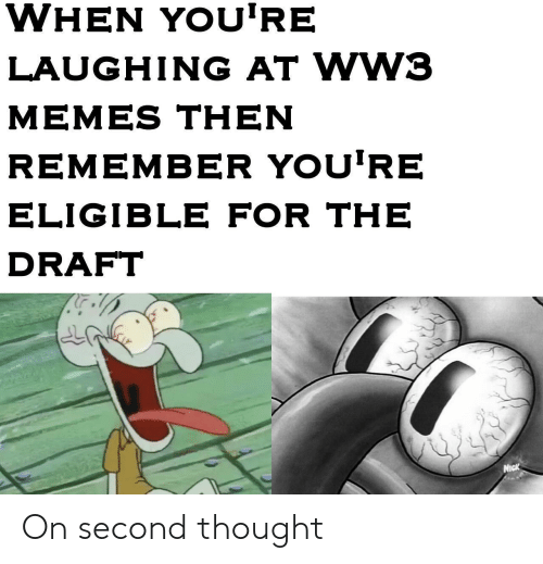 Ww3 Memes: WHEN YOU'RE  LAUGHING AT WW3  MEMES THEN  REMEMBER YOU'RE  ELIGIBLE FOR THE  DRAFT  Nick On second thought