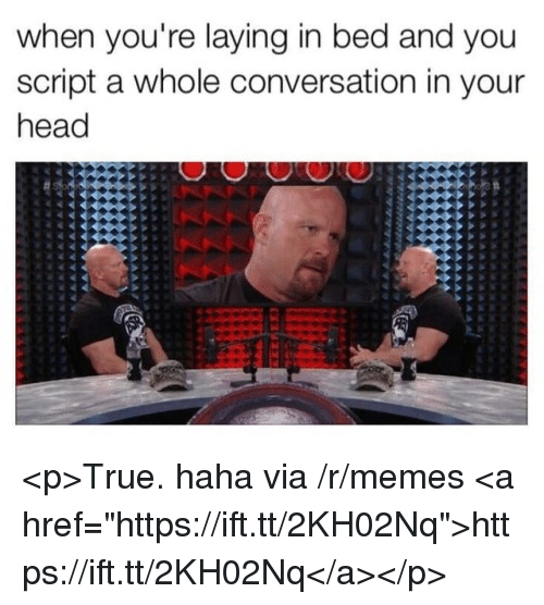 """Head, Memes, and True: when you're laying in bed and you  script a whole conversation in your  head <p>True. haha via /r/memes <a href=""""https://ift.tt/2KH02Nq"""">https://ift.tt/2KH02Nq</a></p>"""