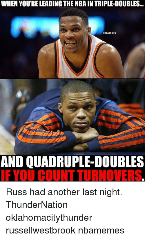 Memes, 🤖, and Last Night: WHEN YOU'RE LEADING THE NBA IN TRIPLE-DOUBLES  ONBAMEMES  AND QUADRUPLE-DOUBLES  IF YOU COUNT TURNOVERS Russ had another last night. ThunderNation oklahomacitythunder russellwestbrook nbamemes