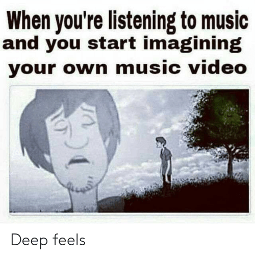 Music Video: When you're listening to music  and you start imagining  your own music video Deep feels