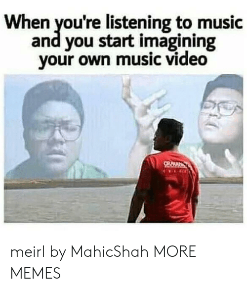 Music Video: When you're listening to music  and you start imagining  your own music video meirl by MahicShah MORE MEMES
