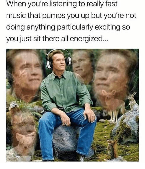 Energized: When you're listening to really fast  music that pumps you up but you're not  doing anything particularly exciting so  you just sit there all energized...