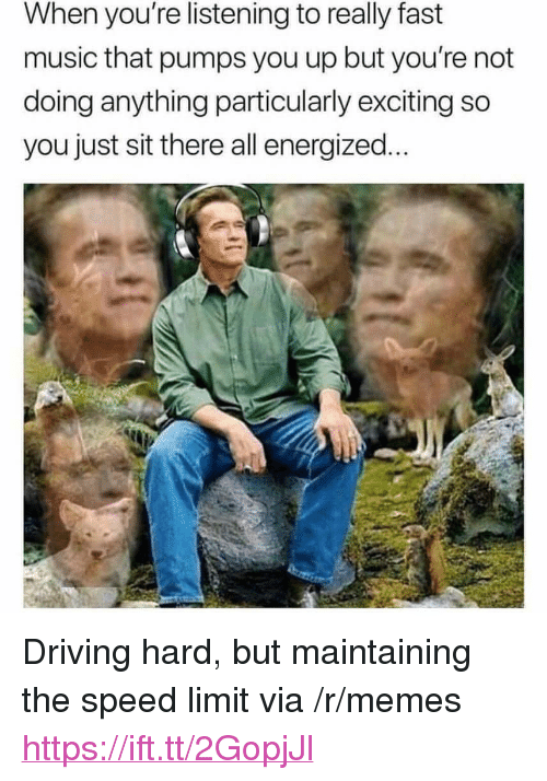 """Energized: When you're listening to really fast  music that pumps you up but you're not  doing anything particularly exciting so  you just sit there all energized... <p>Driving hard, but maintaining the speed limit via /r/memes <a href=""""https://ift.tt/2GopjJl"""">https://ift.tt/2GopjJl</a></p>"""