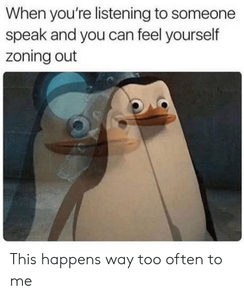 Can, Speak, and You: When you're listening to someone  speak and you can feel yourself  zoning out This happens way too often to me