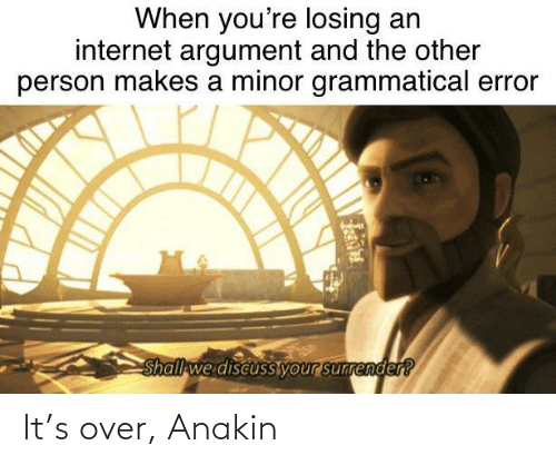 Shall We: When you're losing an  internet argument and the other  person makes a minor grammatical error  Shall we discusS your sunrender? It's over, Anakin
