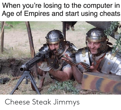 empires: When you're losing to the computer irn  Age of Empires and start using cheats Cheese Steak Jimmys