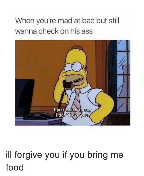 madding: When you're mad at bae but still  wanna check on his ass  Flustcalled to say  Idon'tlove vou ill forgive you if you bring me food