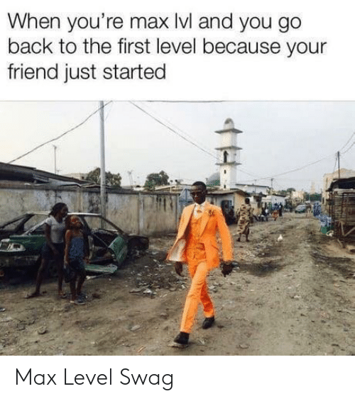 swag: When you're max lvl and you go  back to the first level because your  friend just started Max Level Swag