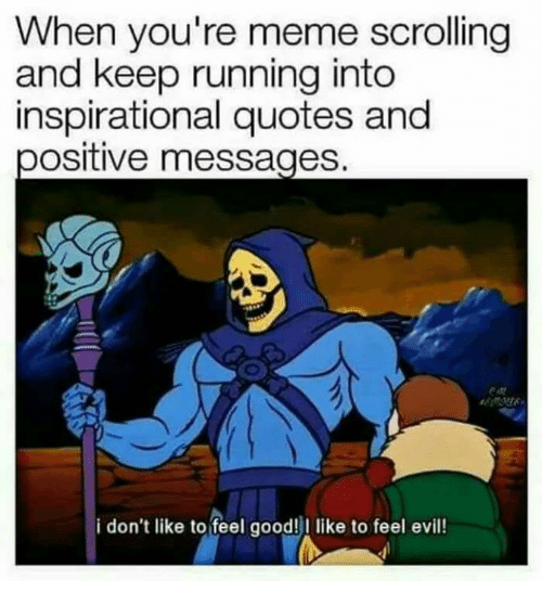 Funny, Meme, and Good: When you're meme scrolling  and keep running into  inspirational quotes and  positive messages  i don't like to feel good! like to feel evil!