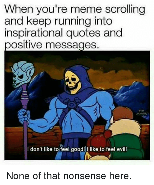 Meme, Memes, and Good: When you're meme scrolling  and keep running into  inspirational quotes and  positive messages  i don't like to feel good!  like to feel evil! None of that nonsense here.