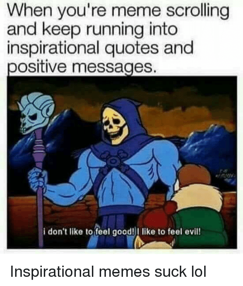 Inspirational Memes: When you're meme scrolling  and keep running into  inspirational quotes and  positive messages.  i don't like to feel good!I like to feel evill!