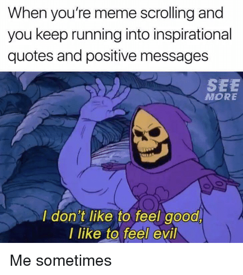 Meme, Good, and Quotes: When you're meme scrolling and  you keep running into inspirational  quotes and positive messages  SEE  MORE  I don't like to feel good  I like to feel evil <p>Me sometimes</p>