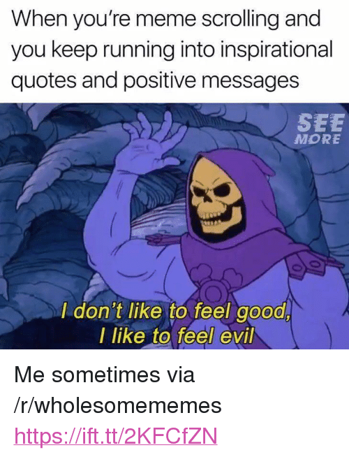 """Meme, Good, and Quotes: When you're meme scrolling and  you keep running into inspirational  quotes and positive messages  SEE  MORE  I don't like to feel good  I like to feel evil <p>Me sometimes via /r/wholesomememes <a href=""""https://ift.tt/2KFCfZN"""">https://ift.tt/2KFCfZN</a></p>"""