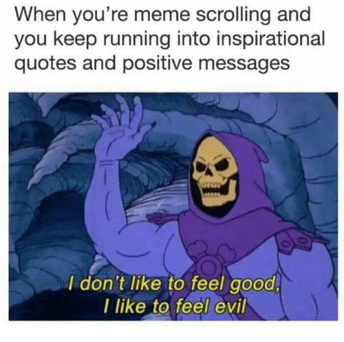 Meme, Good, and Quotes: When you're meme scrolling and  you keep running into inspirational  quotes and positive messages  I don't like to feel good,  I like to feel evil