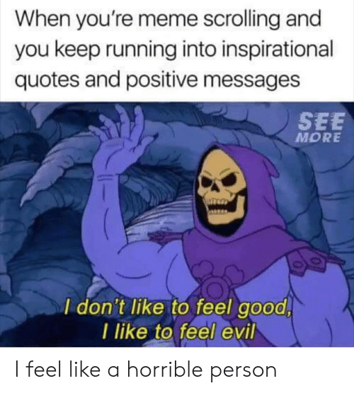 horrible: When you're meme scrolling and  you keep running into inspirational  quotes and positive messages  SEE  MORE  I don't like to feel good  I like to feel evil I feel like a horrible person