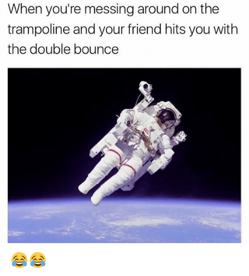 Memes, Trampoline, and 🤖: When you're messing around on the  trampoline and your friend hits you with  the double bounce 😂😂