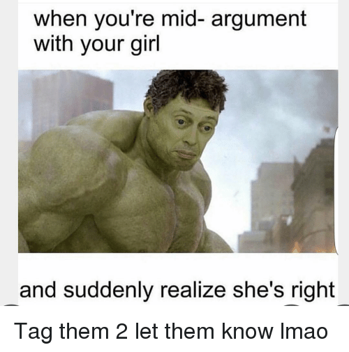 sudden realization: when you're mid- argument  with your girl  and suddenly realize she's right Tag them 2 let them know lmao