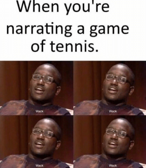 Wack: When you're  narrating a game  of tennis  Wack  Wack  Wack  Wack