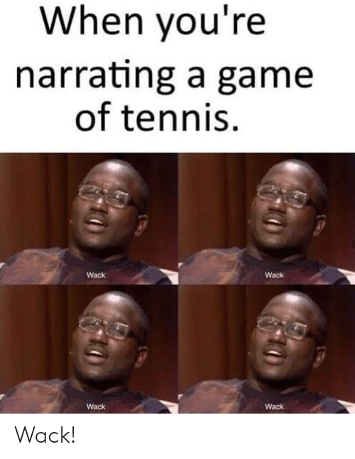 Wack: When you're  narrating a game  of tennis  Wack  Wack  Wack  Wack Wack!