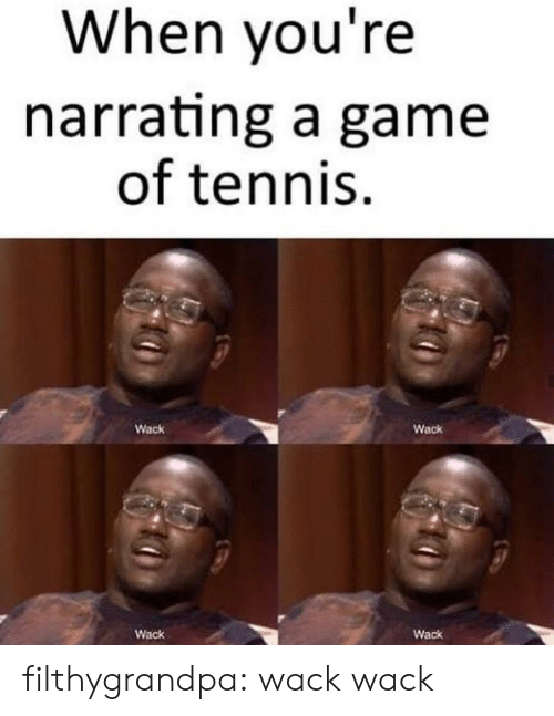 Wack: When you're  narrating a game  of tennis  Wack  Wack  Wack  Wack filthygrandpa:  wack wack