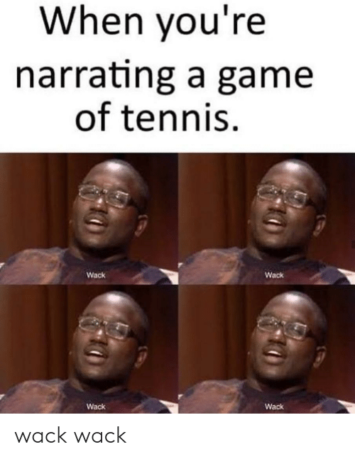 Wack: When you're  narrating a game  of tennis  Wack  Wack  Wack  Wack wack wack