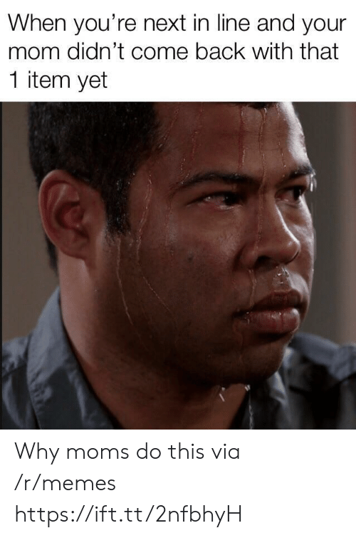 youre next: When you're next in line and your  mom didn't come back with that  1 item yet Why moms do this via /r/memes https://ift.tt/2nfbhyH