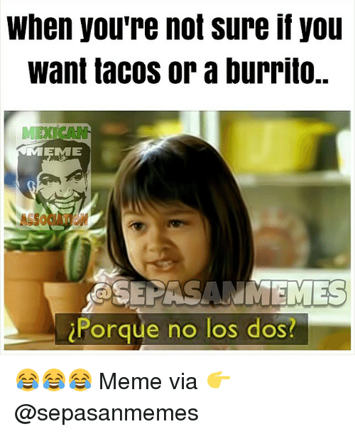 When Youre Not Sure If You Want Tacos Or A Burrito Meme Ssepasanm