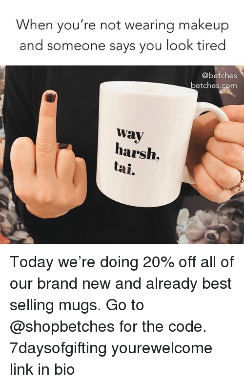 mugs: When you're not wearing makeup  and someone says you look tired  @betches  betches.com  wav  harsh,  tai. Today we're doing 20% off all of our brand new and already best selling mugs. Go to @shopbetches for the code. 7daysofgifting yourewelcome link in bio