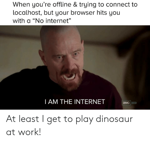"""no internet: When you're offline & trying to connect to  localhost, but your browser hits yoiu  with a """"No internet""""  CE  I AM THE INTERNET  aMcHD At least I get to play dinosaur at work!"""