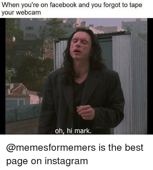 Facebook, Instagram, and Memes: When you're on facebook and you forgot to tape  your webcam  oh, hi mark @memesformemers is the best page on instagram