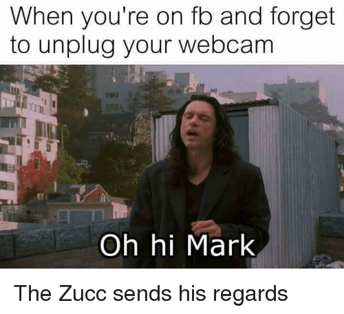 Youre, Oh Hi Mark, and Mark: When you're on fo and forget  to unplug your webcam  Oh hi Mark The Zucc sends his regards