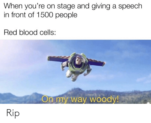 On My Way, Blood, and Red: When you're on stage and giving a speech  in front of 1500 people  Red blood cells:  On my way woody! Rip