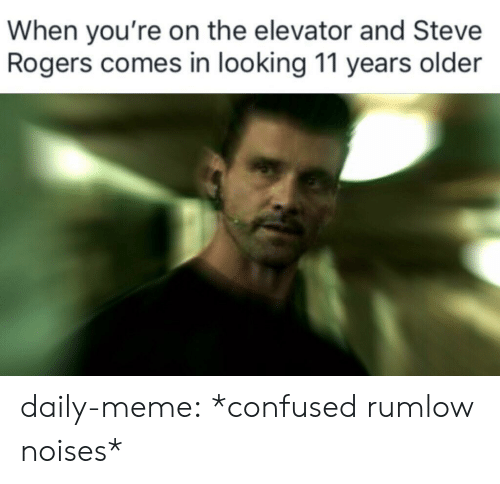Confused, Meme, and Tumblr: When you're on the elevator and Steve  Rogers comes in looking 11 years older daily-meme:  *confused rumlow noises*