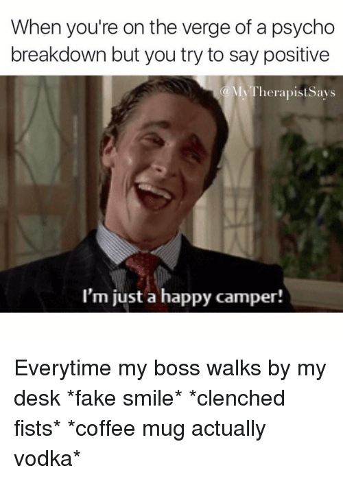 Desk, Psycho, and Vodka: When you're on the verge of a psycho  breakdown but you try to say positive  My Therapists ays  (a I'm just a happy camper! Everytime my boss walks by my desk *fake smile* *clenched fists* *coffee mug actually vodka*